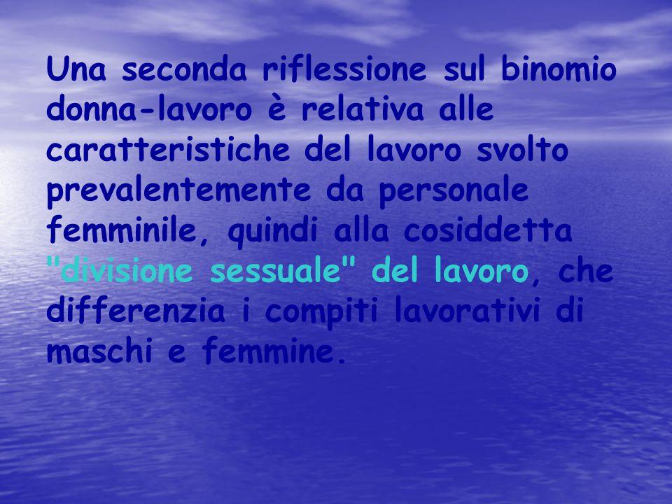 Una seconda riflessione sul binomio donna-lavoro è relativa alle caratteristiche del lavoro svolto prevalentemente da personale femminile, quindi alla