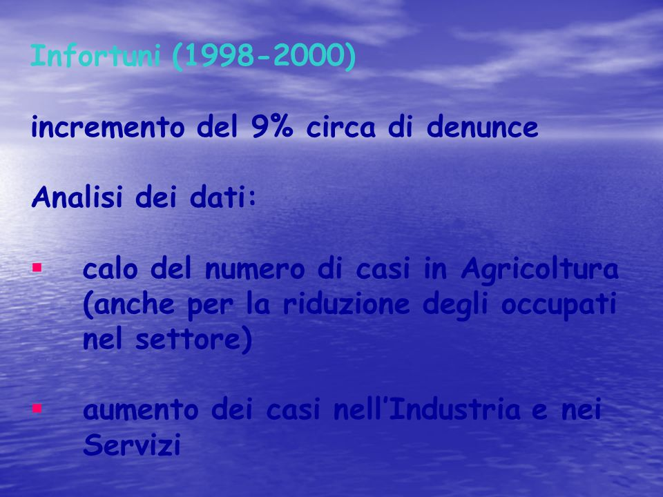 Infortuni (1998-2000) incremento del 9% circa di denunce Analisi dei dati:  calo del numero di casi in Agricoltura (anche per la riduzione degli occu