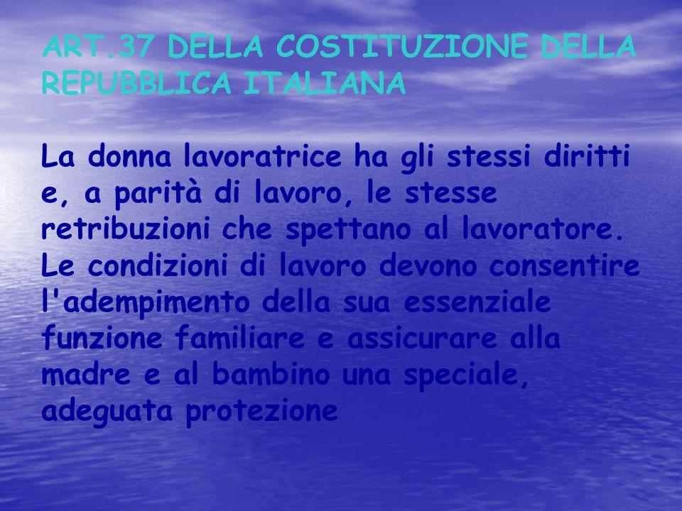 ART.37 DELLA COSTITUZIONE DELLA REPUBBLICA ITALIANA La donna lavoratrice ha gli stessi diritti e, a parità di lavoro, le stesse retribuzioni che spett