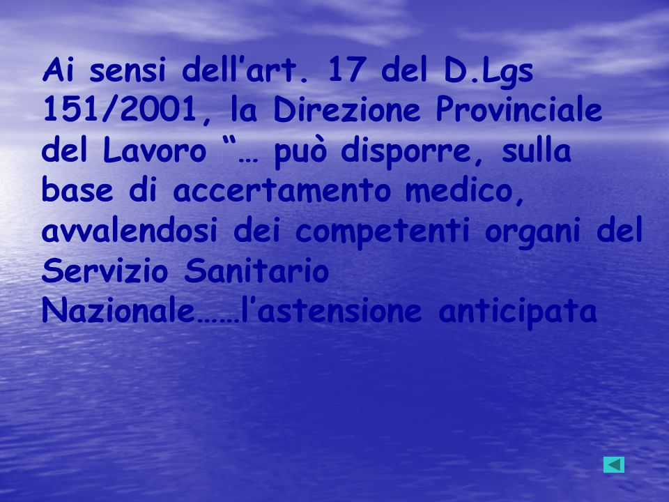 """Ai sensi dell'art. 17 del D.Lgs 151/2001, la Direzione Provinciale del Lavoro """"… può disporre, sulla base di accertamento medico, avvalendosi dei comp"""