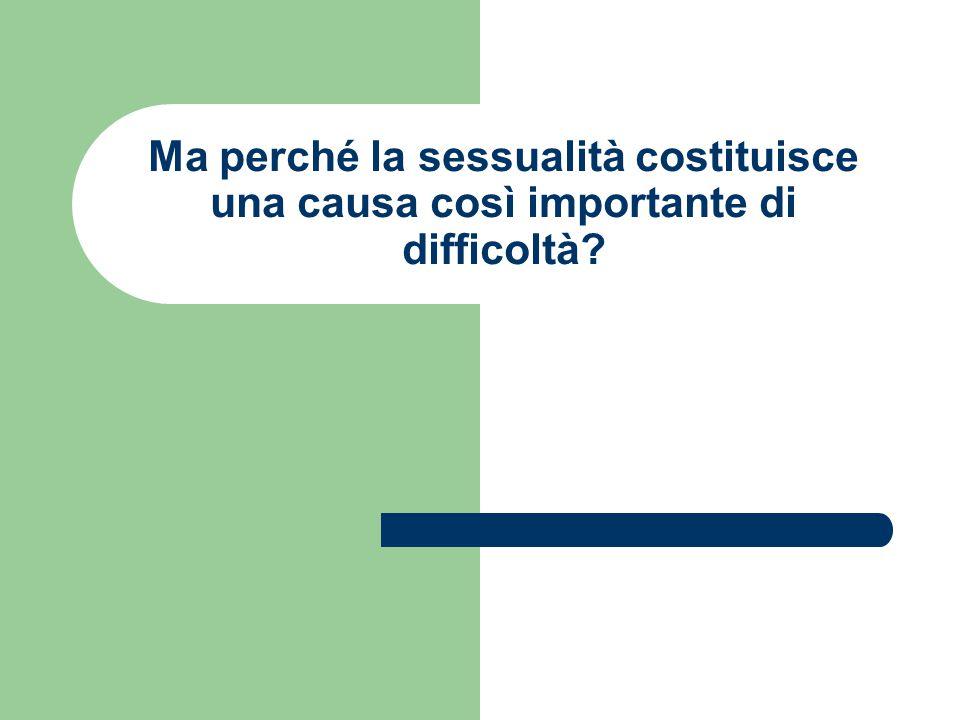 Ma perché la sessualità costituisce una causa così importante di difficoltà?
