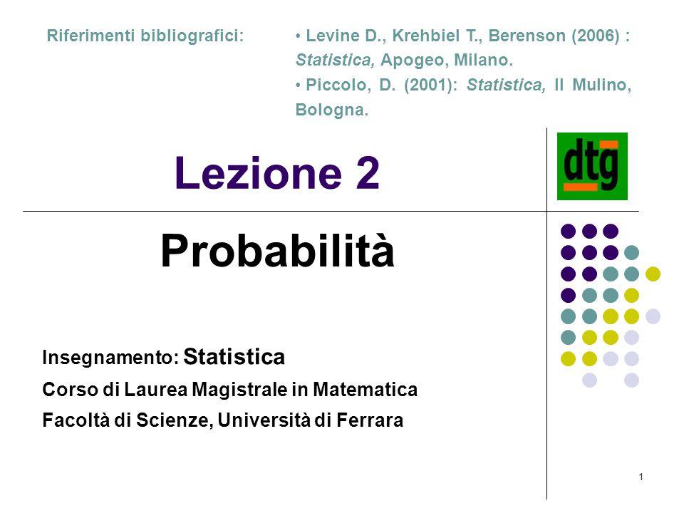 1 Lezione 2 Probabilità Riferimenti bibliografici: Insegnamento: Statistica Corso di Laurea Magistrale in Matematica Facoltà di Scienze, Università di Ferrara Levine D., Krehbiel T., Berenson (2006) : Statistica, Apogeo, Milano.