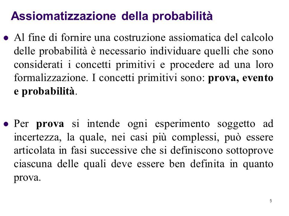 5 Al fine di fornire una costruzione assiomatica del calcolo delle probabilità è necessario individuare quelli che sono considerati i concetti primitivi e procedere ad una loro formalizzazione.