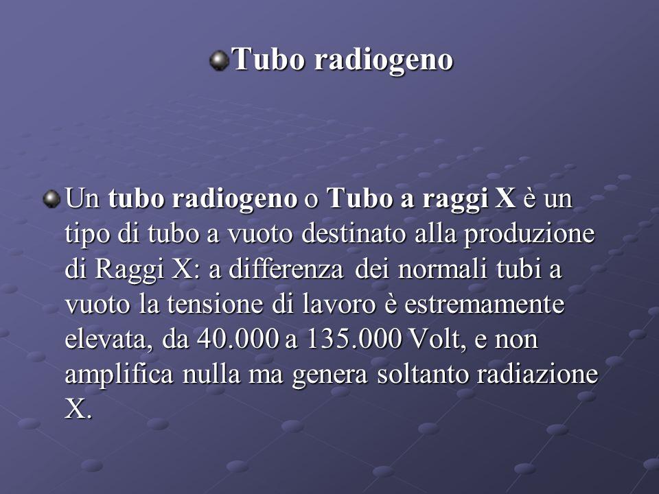 Tubo radiogeno Un tubo radiogeno o Tubo a raggi X è un tipo di tubo a vuoto destinato alla produzione di Raggi X: a differenza dei normali tubi a vuoto la tensione di lavoro è estremamente elevata, da 40.000 a 135.000 Volt, e non amplifica nulla ma genera soltanto radiazione X.