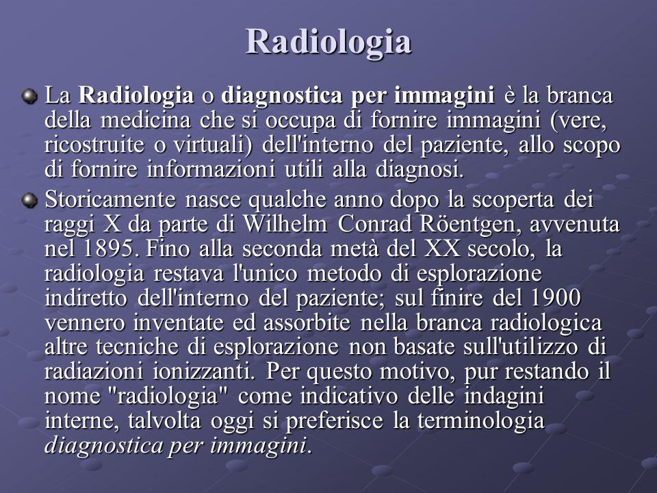 Radiologia La Radiologia o diagnostica per immagini è la branca della medicina che si occupa di fornire immagini (vere, ricostruite o virtuali) dell interno del paziente, allo scopo di fornire informazioni utili alla diagnosi.