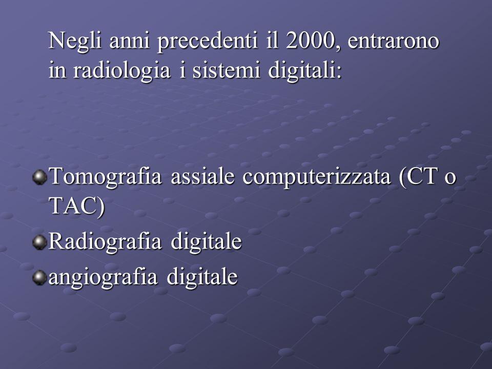 Negli anni precedenti il 2000, entrarono in radiologia i sistemi digitali: Negli anni precedenti il 2000, entrarono in radiologia i sistemi digitali: Tomografia assiale computerizzata (CT o TAC) Radiografia digitale angiografia digitale