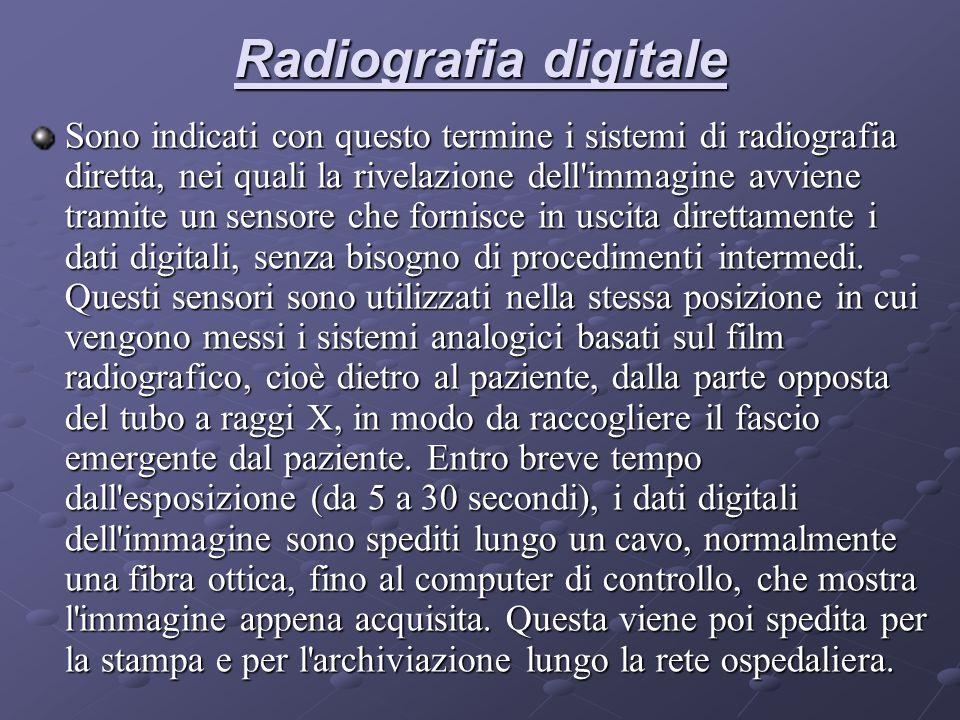 Radiografia digitale Sono indicati con questo termine i sistemi di radiografia diretta, nei quali la rivelazione dell immagine avviene tramite un sensore che fornisce in uscita direttamente i dati digitali, senza bisogno di procedimenti intermedi.