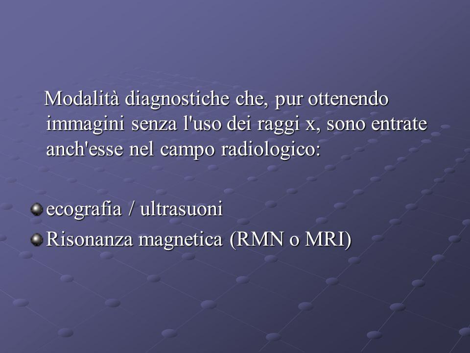 Modalità diagnostiche che, pur ottenendo immagini senza l uso dei raggi x, sono entrate anch esse nel campo radiologico: Modalità diagnostiche che, pur ottenendo immagini senza l uso dei raggi x, sono entrate anch esse nel campo radiologico: ecografia / ultrasuoni Risonanza magnetica (RMN o MRI)