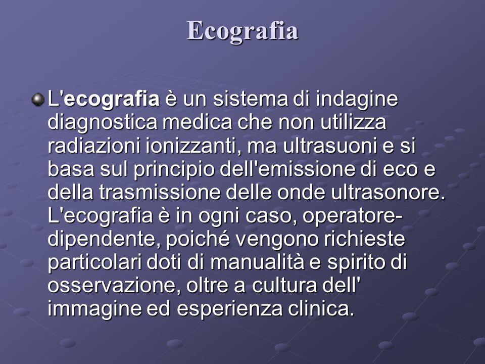 Ecografia L ecografia è un sistema di indagine diagnostica medica che non utilizza radiazioni ionizzanti, ma ultrasuoni e si basa sul principio dell emissione di eco e della trasmissione delle onde ultrasonore.