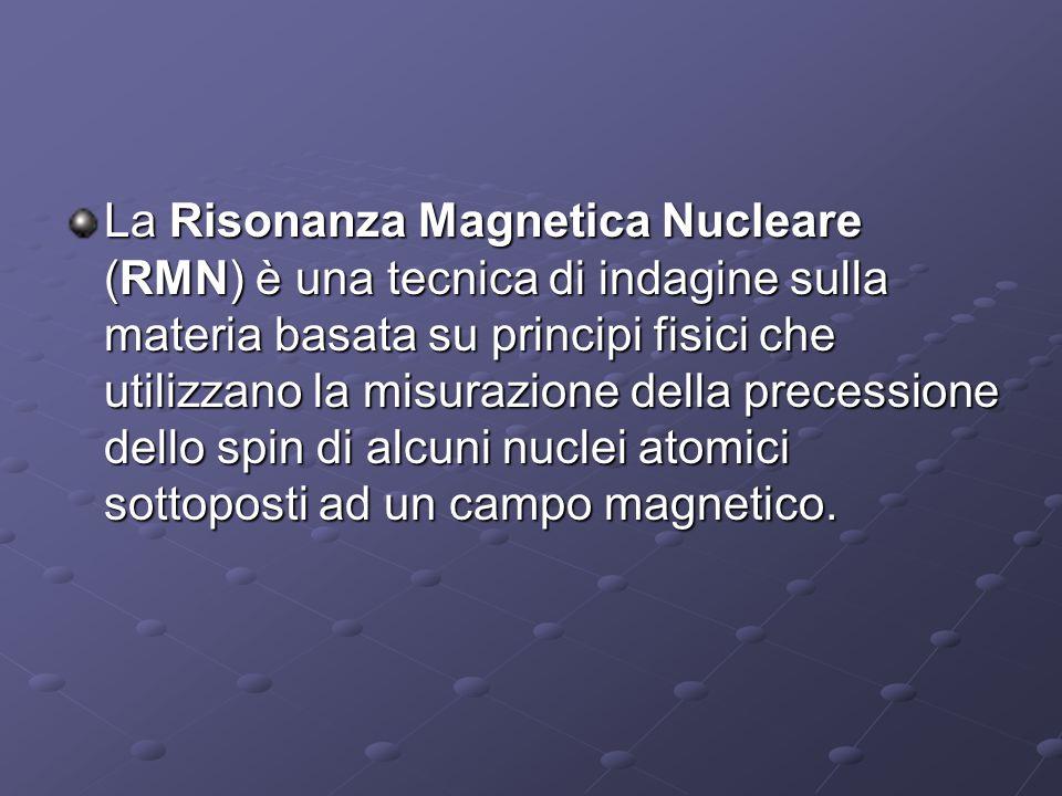 La Risonanza Magnetica Nucleare (RMN) è una tecnica di indagine sulla materia basata su principi fisici che utilizzano la misurazione della precessione dello spin di alcuni nuclei atomici sottoposti ad un campo magnetico.