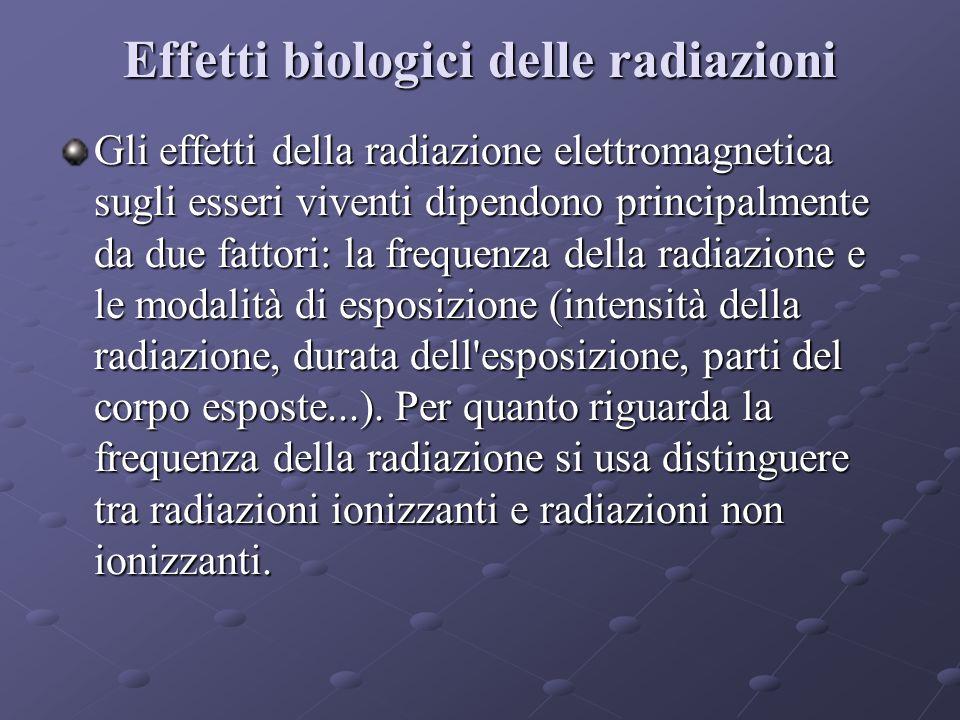 Effetti biologici delle radiazioni Gli effetti della radiazione elettromagnetica sugli esseri viventi dipendono principalmente da due fattori: la frequenza della radiazione e le modalità di esposizione (intensità della radiazione, durata dell esposizione, parti del corpo esposte...).