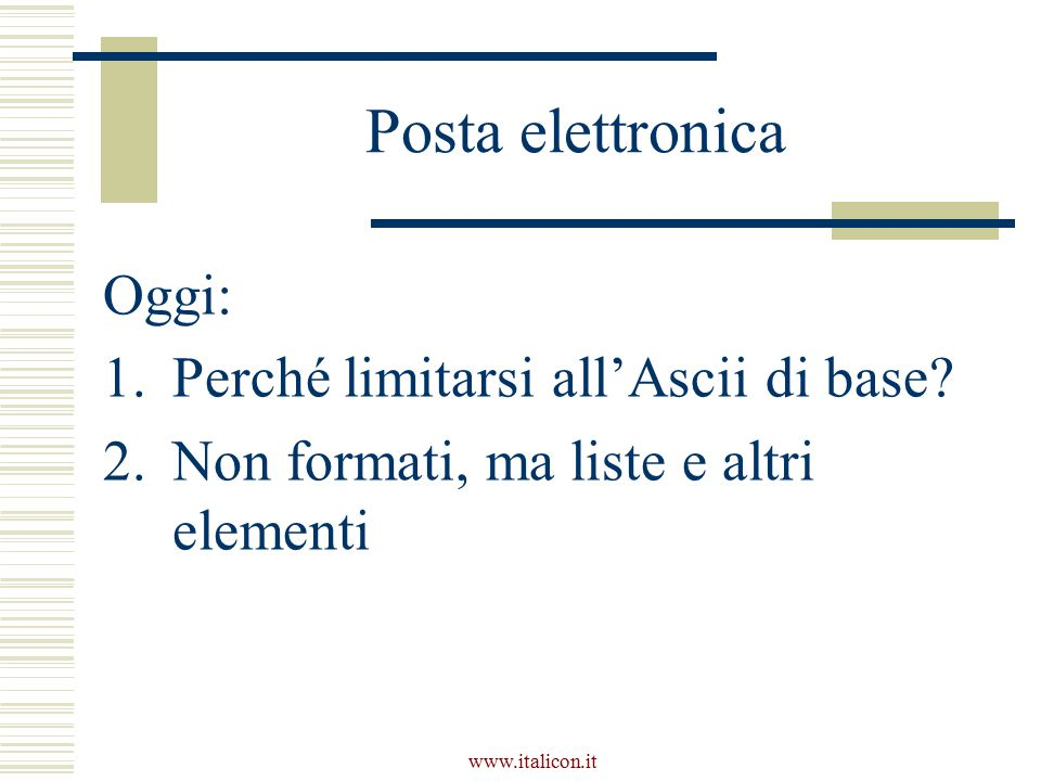 www.italicon.it Caratteristiche delle liste puntate  Per esempio, questa è una lista puntata  La natura esatta dell'elemento grafico non ha importanza (pallini, quadratini…)  Tutti gli elementi hanno la stessa enfasi