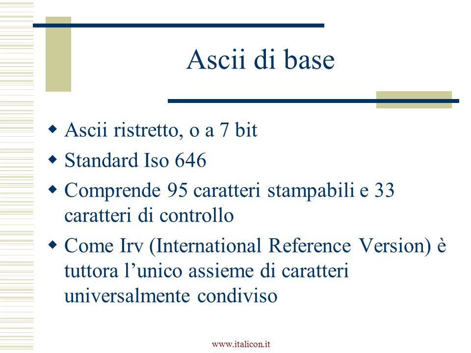 www.italicon.it Assiemi di caratteri a 8 bit  Comprendono 256 caratteri  Ne esistono diverse versioni  L'assieme più usato è l'Iso 8859-1 ( Latin1 ), che comprende i caratteri più usati delle principali lingue occidentali  In questi casi non è garantito l'interscambio