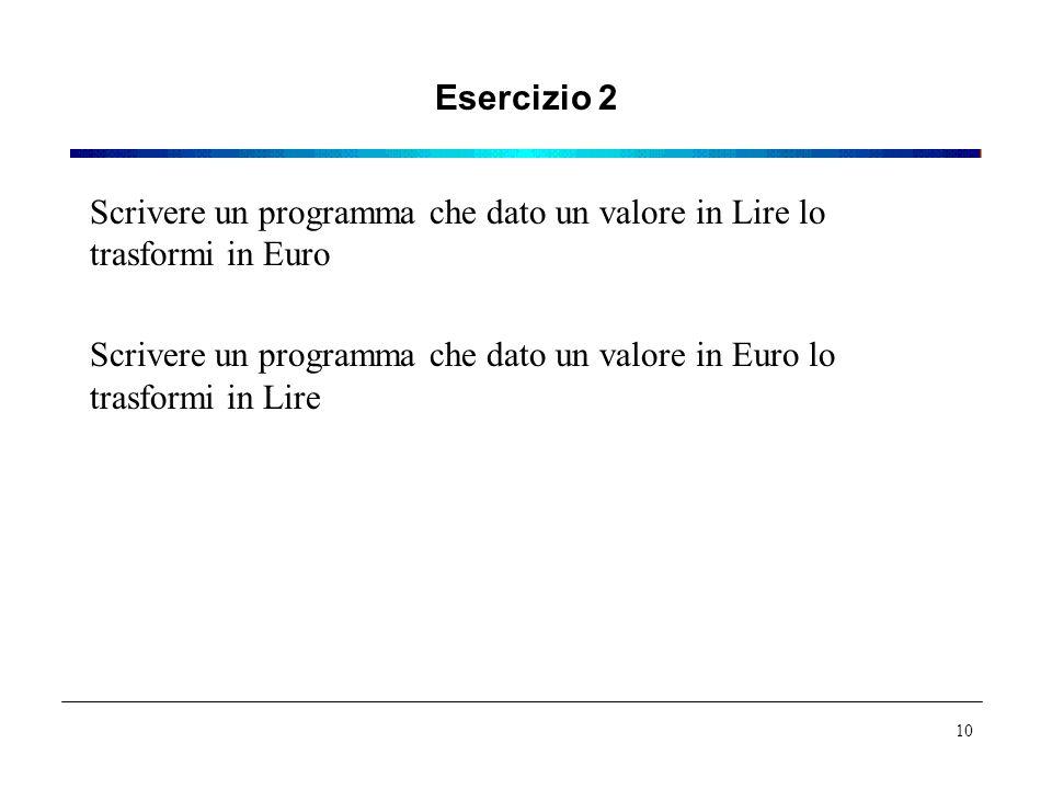 Esercizio 2 Scrivere un programma che dato un valore in Lire lo trasformi in Euro Scrivere un programma che dato un valore in Euro lo trasformi in Lire 10