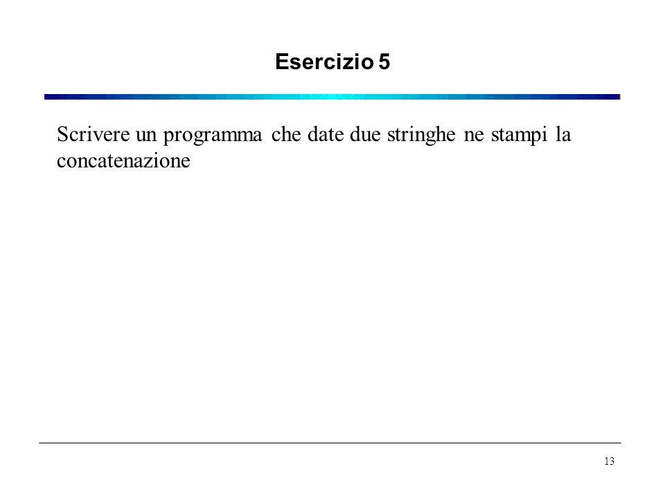 Esercizio 5 Scrivere un programma che date due stringhe ne stampi la concatenazione 13