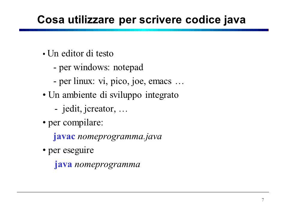 Cosa utilizzare per scrivere codice java Un editor di testo - per windows: notepad - per linux: vi, pico, joe, emacs … Un ambiente di sviluppo integra