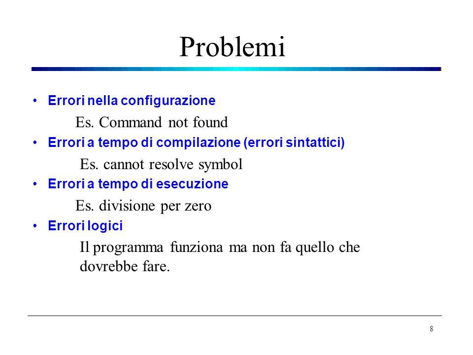 Problemi Errori nella configurazione Es. Command not found Errori a tempo di compilazione (errori sintattici) Es. cannot resolve symbol Errori a tempo