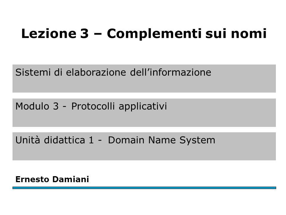 Sistemi di elaborazione dell'informazione Modulo 3 -Protocolli applicativi Unità didattica 1 -Domain Name System Ernesto Damiani Lezione 3 – Complementi sui nomi