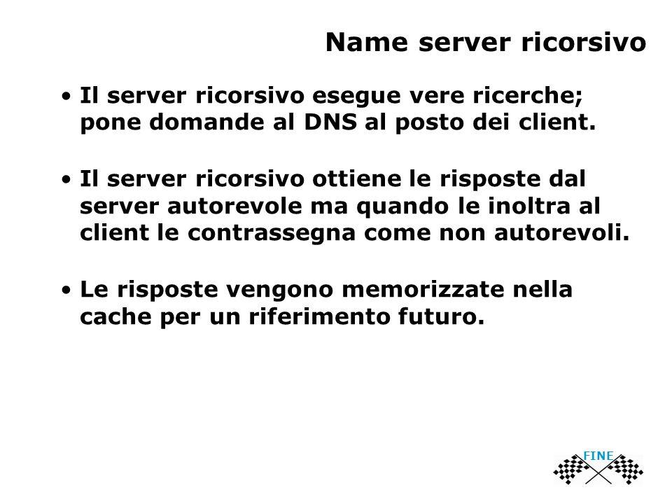 Name server ricorsivo FINE Il server ricorsivo esegue vere ricerche; pone domande al DNS al posto dei client.