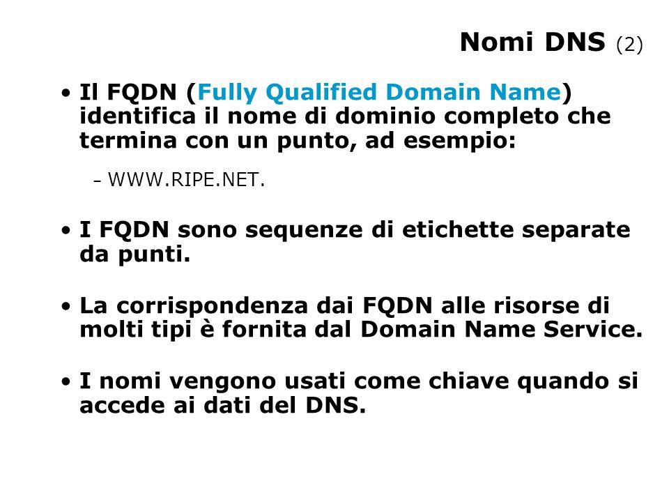 Nomi DNS (2) Il FQDN (Fully Qualified Domain Name) identifica il nome di dominio completo che termina con un punto, ad esempio: – WWW.RIPE.NET.