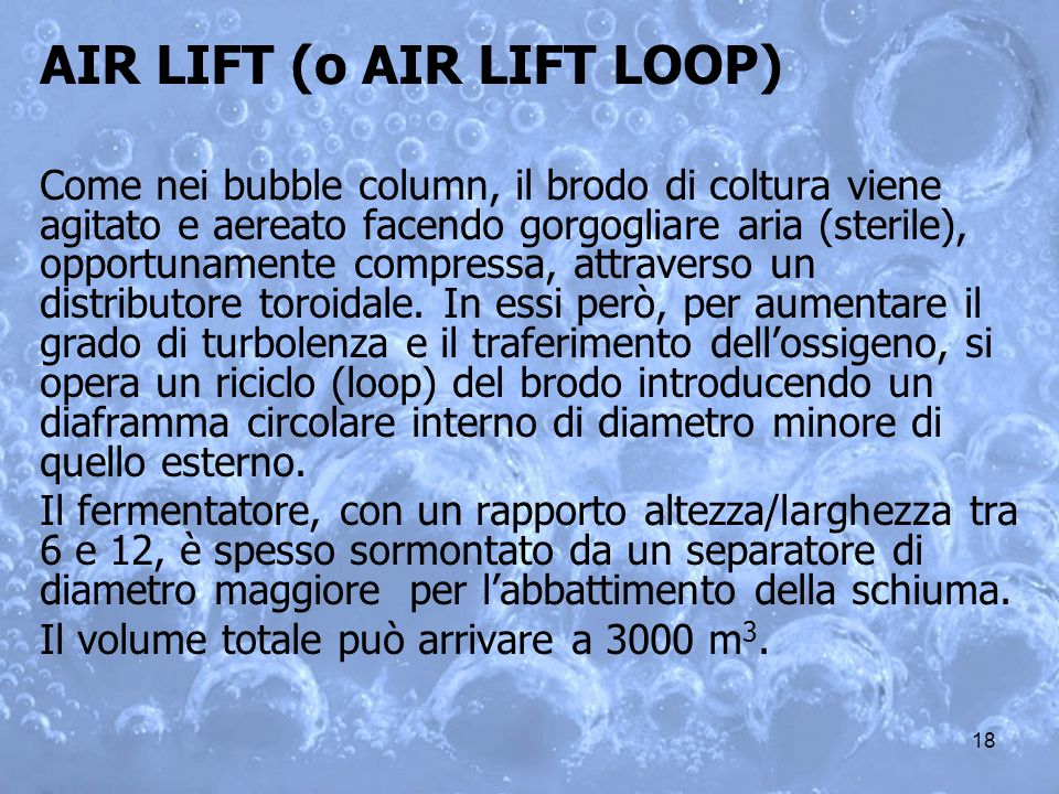 18 AIR LIFT (o AIR LIFT LOOP) Come nei bubble column, il brodo di coltura viene agitato e aereato facendo gorgogliare aria (sterile), opportunamente c