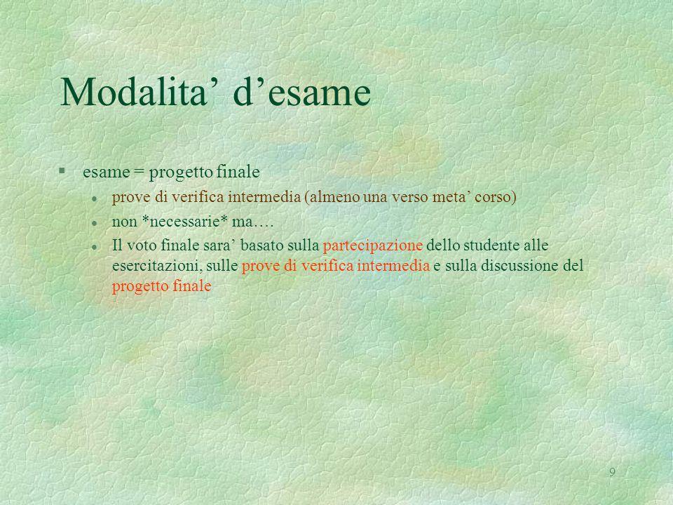 9 Modalita' d'esame §esame = progetto finale l prove di verifica intermedia (almeno una verso meta' corso) l non *necessarie* ma….