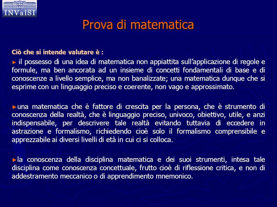 Prova di matematica Ciò che si intende valutare è : ► ► il possesso di una idea di matematica non appiattita sull'applicazione di regole e formule, ma