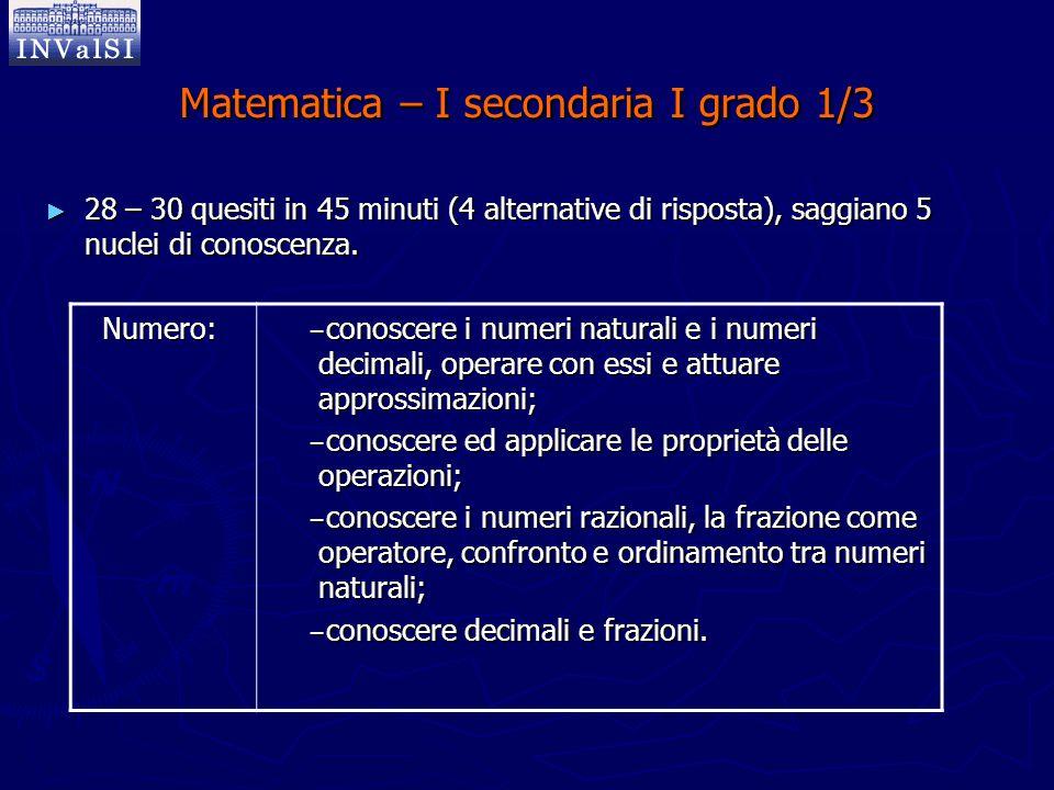 Matematica – I secondaria I grado 1/3 ► 28 – 30 quesiti in 45 minuti (4 alternative di risposta), saggiano 5 nuclei di conoscenza. Numero: − conoscere