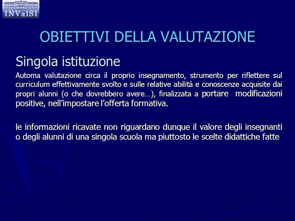 OBIETTIVI DELLA VALUTAZIONE Singola istituzione Automa valutazione circa il proprio insegnamento, strumento per riflettere sul curriculum effettivamen