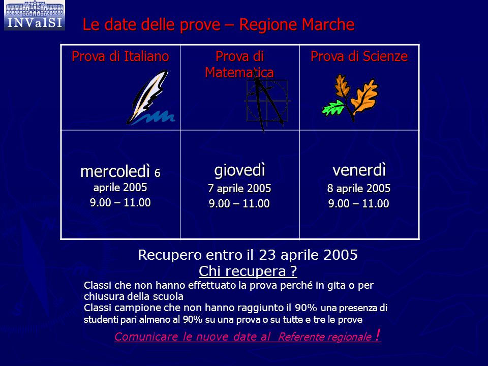 Le date delle prove – Regione Marche Prova di Italiano Prova di Matematica Prova di Scienze mercoledì 6 aprile 2005 9.00 – 11.00 giovedì 7 aprile 2005