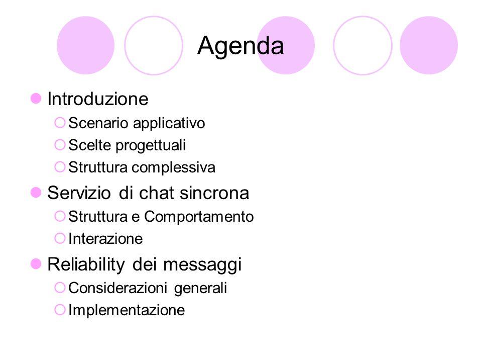 Agenda Introduzione  Scenario applicativo  Scelte progettuali  Struttura complessiva Servizio di chat sincrona  Struttura e Comportamento  Interazione Reliability dei messaggi  Considerazioni generali  Implementazione
