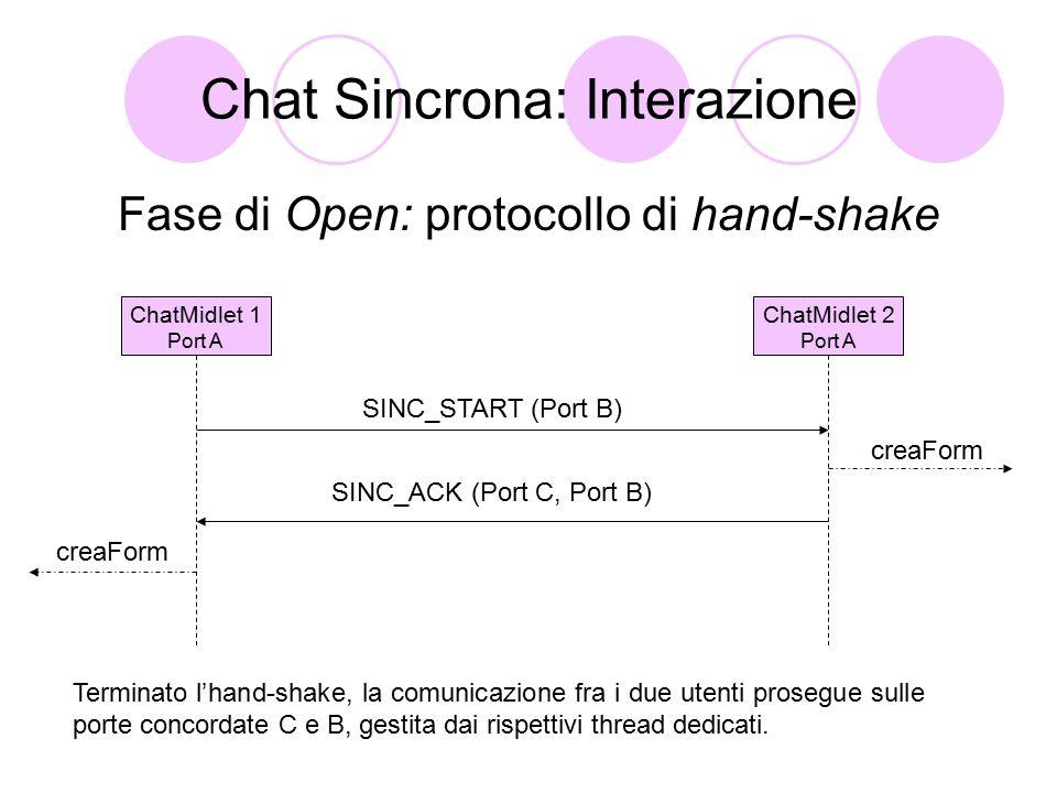 Chat Sincrona: Interazione Fase di Open: protocollo di hand-shake ChatMidlet 1 Port A ChatMidlet 2 Port A SINC_START (Port B) SINC_ACK (Port C, Port B) creaForm Terminato l'hand-shake, la comunicazione fra i due utenti prosegue sulle porte concordate C e B, gestita dai rispettivi thread dedicati.