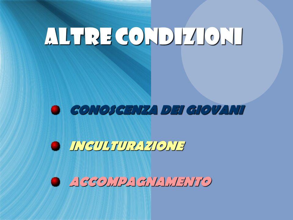 ALTRE CONDIZIONI ALTRE CONDIZIONI CONOSCENZA DEI GIOVANI INCULTURAZIONE ACCOMPAGNAMENTO