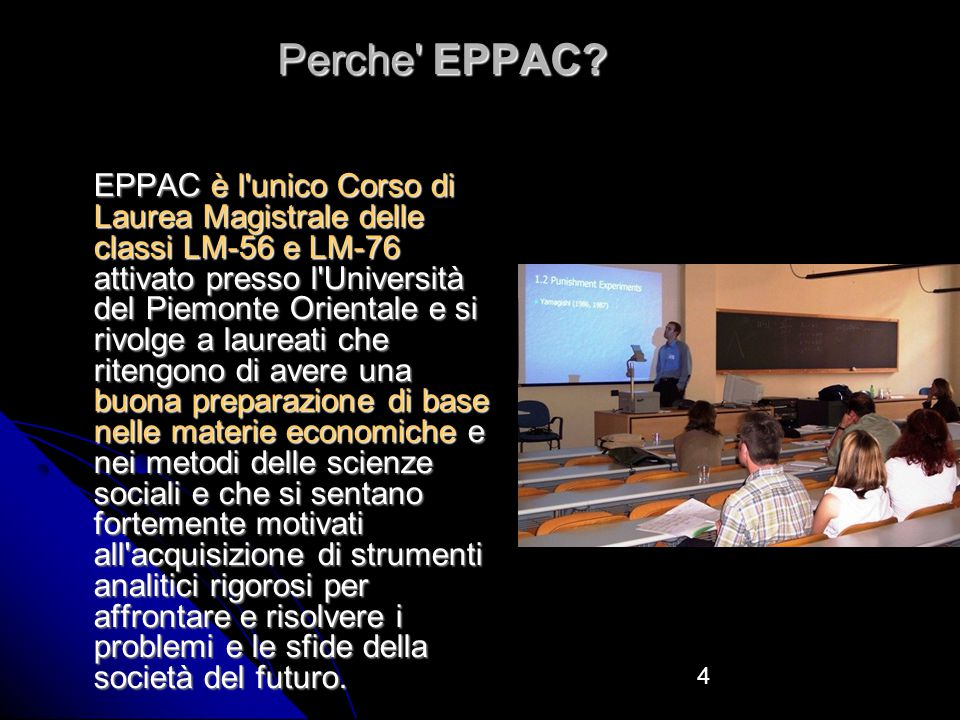 4 EPPAC è l unico Corso di Laurea Magistrale delle classi LM-56 e LM-76 attivato presso l Università del Piemonte Orientale e si rivolge a laureati che ritengono di avere una buona preparazione di base nelle materie economiche e nei metodi delle scienze sociali e che si sentano fortemente motivati all acquisizione di strumenti analitici rigorosi per affrontare e risolvere i problemi e le sfide della società del futuro.