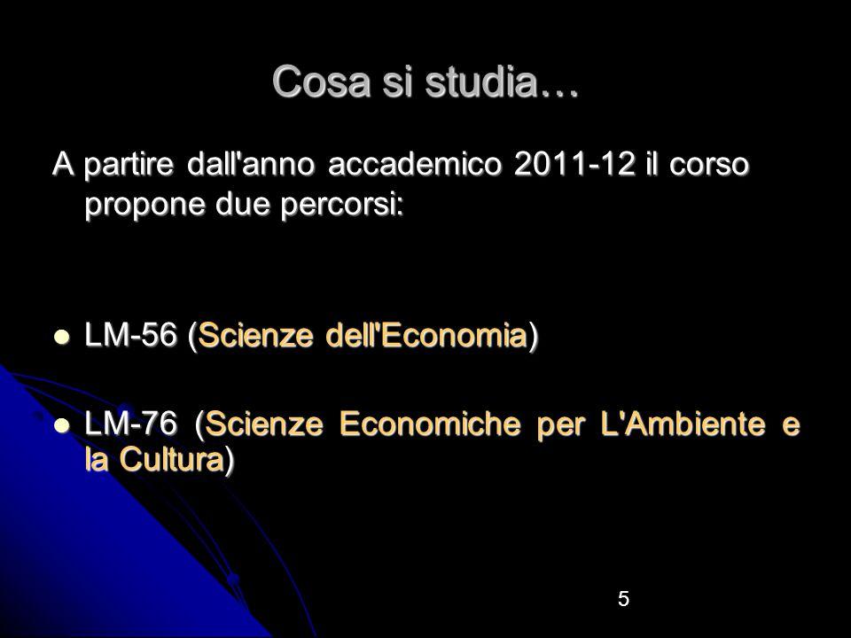5 Cosa si studia… A partire dall anno accademico 2011-12 il corso propone due percorsi: LM-56 (Scienze dell Economia) LM-56 (Scienze dell Economia) LM-76 (Scienze Economiche per L Ambiente e la Cultura) LM-76 (Scienze Economiche per L Ambiente e la Cultura)