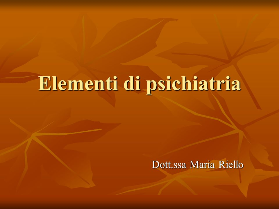 Elementi di psichiatria Dott.ssa Maria Riello