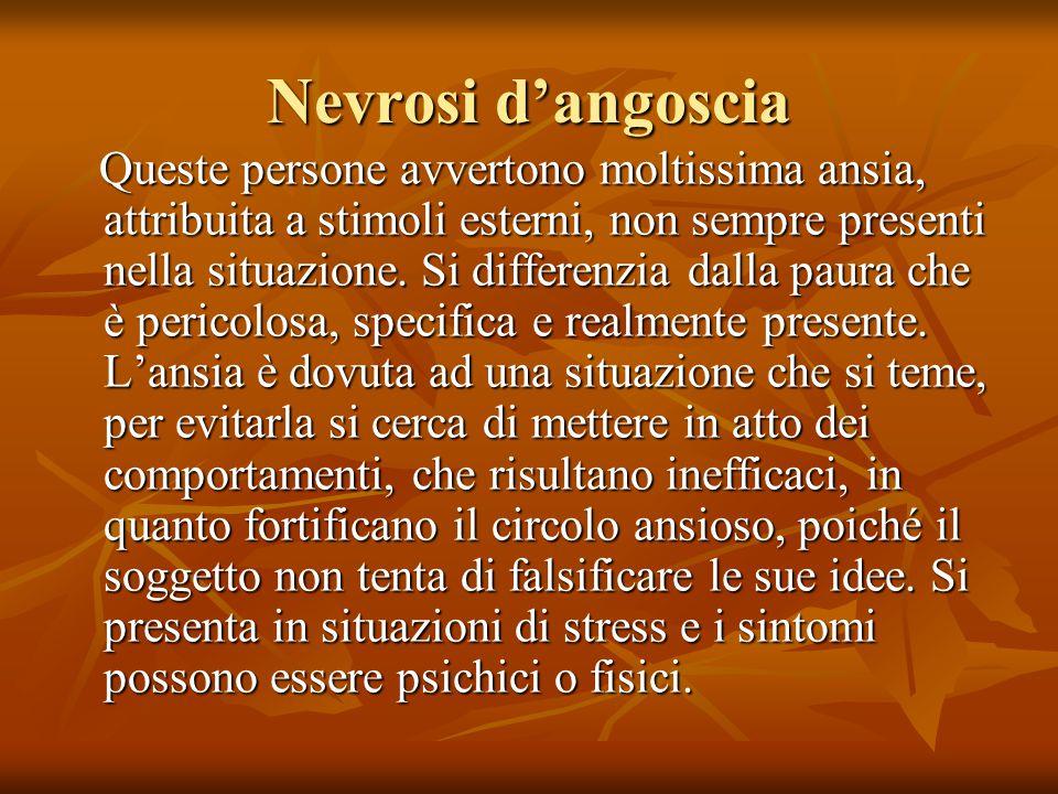 Nevrosi d'angoscia Queste persone avvertono moltissima ansia, attribuita a stimoli esterni, non sempre presenti nella situazione. Si differenzia dalla