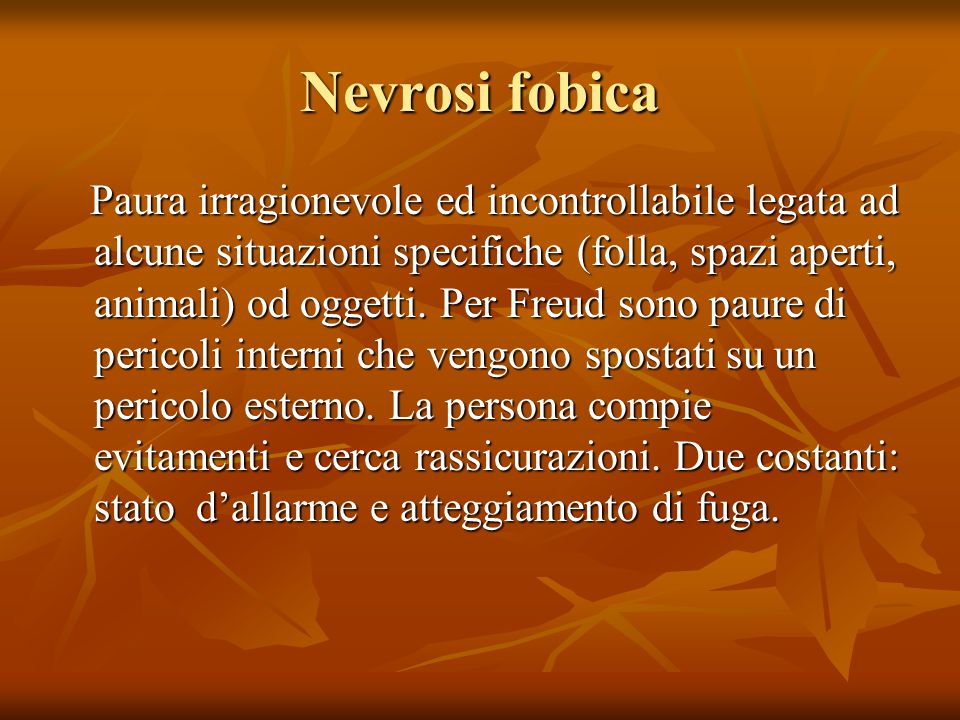 Nevrosi fobica Paura irragionevole ed incontrollabile legata ad alcune situazioni specifiche (folla, spazi aperti, animali) od oggetti.