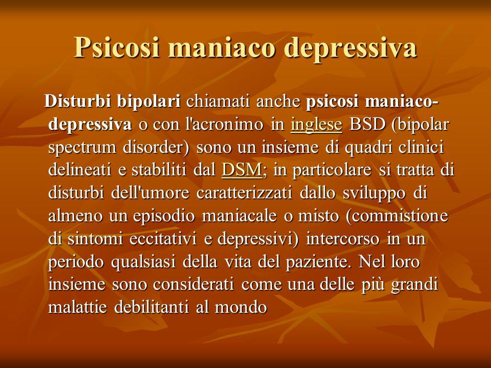 Psicosi maniaco depressiva Disturbi bipolari chiamati anche psicosi maniaco- depressiva o con l acronimo in inglese BSD (bipolar spectrum disorder) sono un insieme di quadri clinici delineati e stabiliti dal DSM; in particolare si tratta di disturbi dell umore caratterizzati dallo sviluppo di almeno un episodio maniacale o misto (commistione di sintomi eccitativi e depressivi) intercorso in un periodo qualsiasi della vita del paziente.