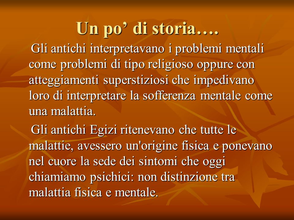 Un po' di storia…. Gli antichi interpretavano i problemi mentali come problemi di tipo religioso oppure con atteggiamenti superstiziosi che impedivano