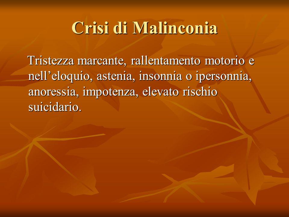 Crisi di Malinconia Tristezza marcante, rallentamento motorio e nell'eloquio, astenia, insonnia o ipersonnia, anoressia, impotenza, elevato rischio su