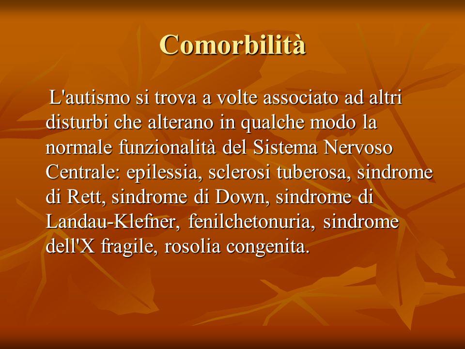 Comorbilità L autismo si trova a volte associato ad altri disturbi che alterano in qualche modo la normale funzionalità del Sistema Nervoso Centrale: epilessia, sclerosi tuberosa, sindrome di Rett, sindrome di Down, sindrome di Landau-Klefner, fenilchetonuria, sindrome dell X fragile, rosolia congenita.