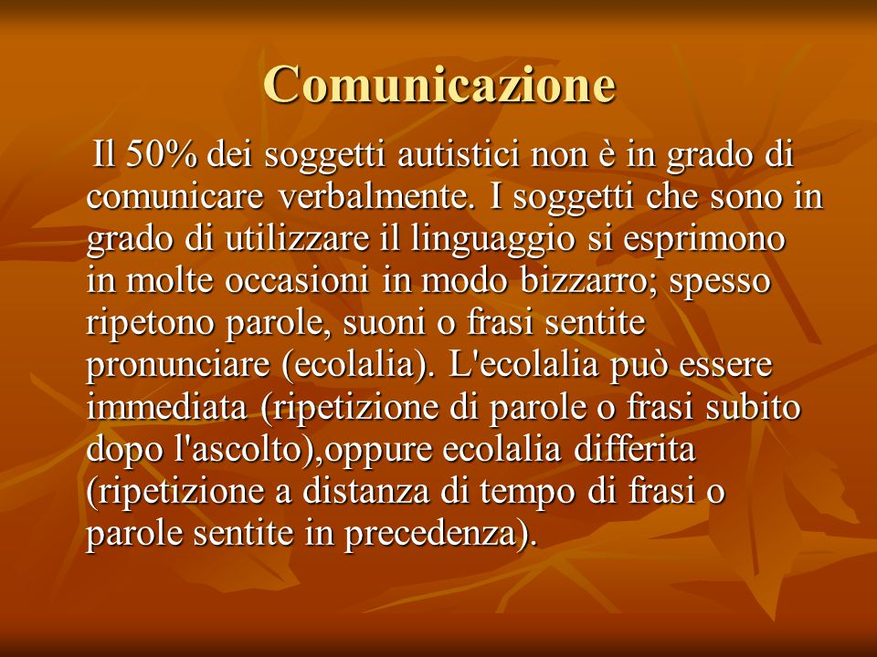 Comunicazione Il 50% dei soggetti autistici non è in grado di comunicare verbalmente. I soggetti che sono in grado di utilizzare il linguaggio si espr