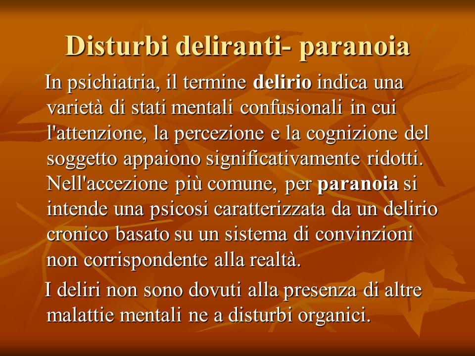 Disturbi deliranti- paranoia In psichiatria, il termine delirio indica una varietà di stati mentali confusionali in cui l attenzione, la percezione e la cognizione del soggetto appaiono significativamente ridotti.