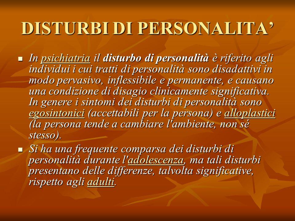 DISTURBI DI PERSONALITA' In psichiatria il disturbo di personalità è riferito agli individui i cui tratti di personalità sono disadattivi in modo pervasivo, inflessibile e permanente, e causano una condizione di disagio clinicamente significativa.