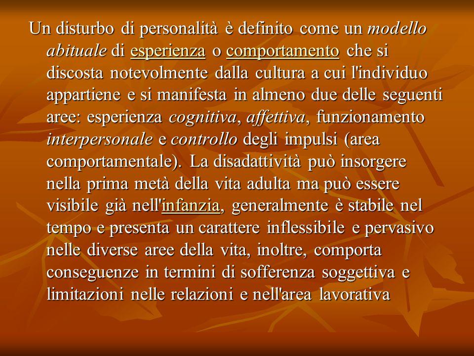Un disturbo di personalità è definito come un modello abituale di esperienza o comportamento che si discosta notevolmente dalla cultura a cui l individuo appartiene e si manifesta in almeno due delle seguenti aree: esperienza cognitiva, affettiva, funzionamento interpersonale e controllo degli impulsi (area comportamentale).