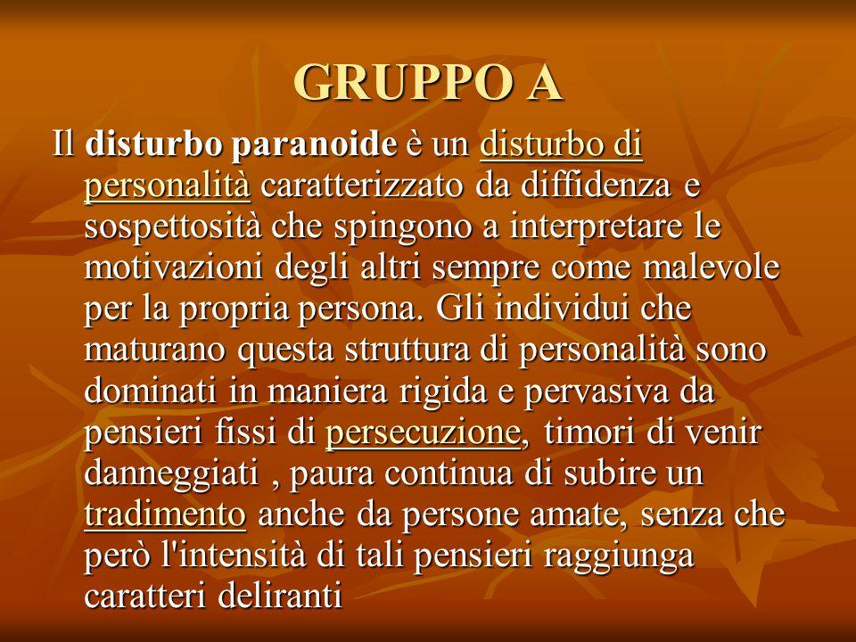 GRUPPO A Il disturbo paranoide è un disturbo di personalità caratterizzato da diffidenza e sospettosità che spingono a interpretare le motivazioni degli altri sempre come malevole per la propria persona.