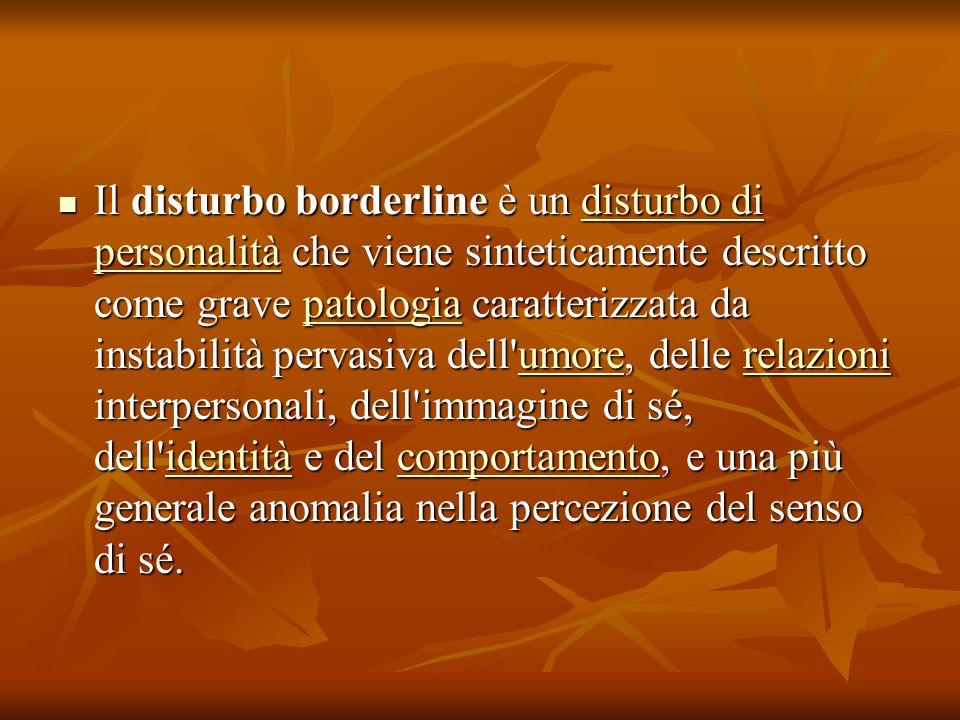 Il disturbo borderline è un disturbo di personalità che viene sinteticamente descritto come grave patologia caratterizzata da instabilità pervasiva dell umore, delle relazioni interpersonali, dell immagine di sé, dell identità e del comportamento, e una più generale anomalia nella percezione del senso di sé.