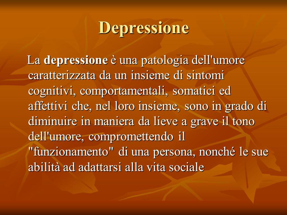 Depressione La depressione è una patologia dell umore caratterizzata da un insieme di sintomi cognitivi, comportamentali, somatici ed affettivi che, nel loro insieme, sono in grado di diminuire in maniera da lieve a grave il tono dell umore, compromettendo il funzionamento di una persona, nonché le sue abilità ad adattarsi alla vita sociale La depressione è una patologia dell umore caratterizzata da un insieme di sintomi cognitivi, comportamentali, somatici ed affettivi che, nel loro insieme, sono in grado di diminuire in maniera da lieve a grave il tono dell umore, compromettendo il funzionamento di una persona, nonché le sue abilità ad adattarsi alla vita sociale