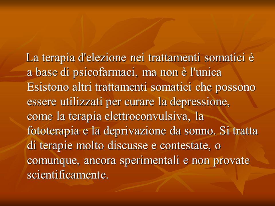 La terapia d elezione nei trattamenti somatici è a base di psicofarmaci, ma non è l unica Esistono altri trattamenti somatici che possono essere utilizzati per curare la depressione, come la terapia elettroconvulsiva, la fototerapia e la deprivazione da sonno.